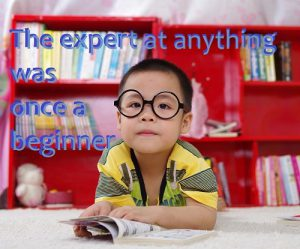 The expert of anything was once a beginner